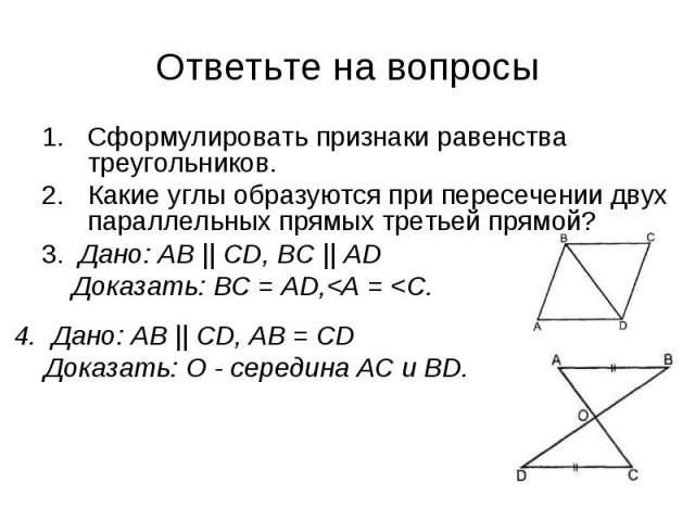 Сформулировать признаки равенства треугольников.Какие углы образуются при пересечении двух параллельных прямых третьей прямой?3. Дано: АВ    CD, ВС    AD Доказать: ВС = AD,