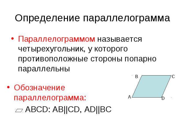 Определение параллелограмма Параллелограммом называется четырехугольник, у которого противоположные стороны попарно параллельны Обозначение параллелограмма: АВСD: AB  CD, AD  BC