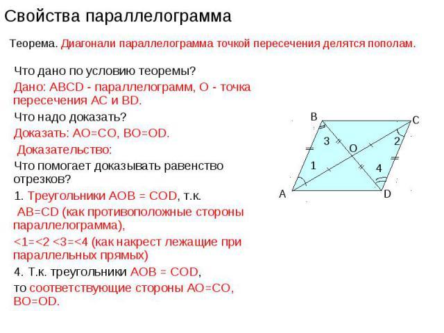 Что дано по условию теоремы?Дано: ABCD - параллелограмм, О - точка пересечения АС и ВD. Что надо доказать?Доказать: АО=СО, ВО=ОD. Доказательство: Что помогает доказывать равенство отрезков? 1. Треугольники АОВ = CОD, т.к. АВ=СD (как противоположные …