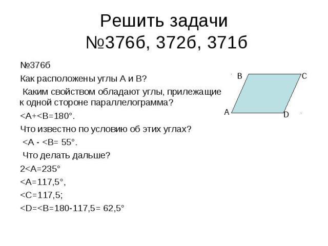 Решить задачи №376б, 372б, 371б №376бКак расположены углы А и В? Каким свойством обладают углы, прилежащие к одной стороне параллелограмма?