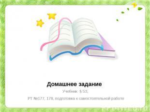 Домашнее заданиеУчебник § 53, РТ №177, 178, подготовка к самостоятельной работе