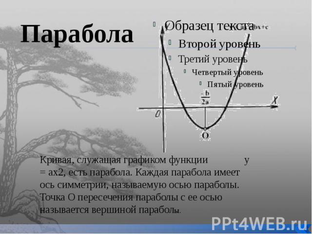 Парабола Кривая, служащая графиком функции у = ах2, есть парабола. Каждая парабола имеет ось симметрии, называемую осью параболы. Точка О пересечения параболы с ее осью называется вершиной параболы.