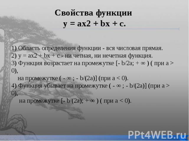 Свойства функции у = ах2 + bх + с. 1) Область определения функции - вся числовая прямая.2) у = аx2 + bх + с - ни четная, ни нечетная функция.3) Функция возрастает на промежутке [- b/2a; + ∞ ) ( при а > 0), на промежутке ( - ∞ ; - b/(2a)] (при а …