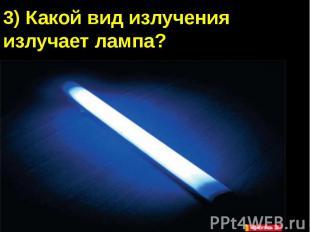 3) Какой вид излучения излучает лампа?А) Видимый светБ) Инфракрасное излучениеВ)