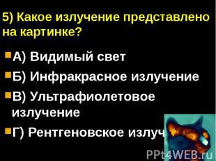 5) Какое излучение представлено на картинке?А) Видимый светБ) Инфракрасное излуч