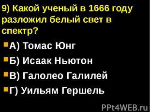 9) Какой ученый в 1666 году разложил белый свет в спектр?А) Томас ЮнгБ) Исаак Нь