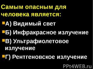 Самым опасным для человека является:А) Видимый светБ) Инфракрасное излучениеВ) У