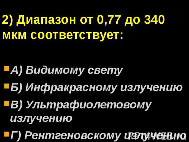 2) Диапазон от 0,77 до 340 мкм соответствует:А) Видимому светуБ) Инфракрасному излучениюВ) Ультрафиолетовому излучениюГ) Рентгеновскому излучению