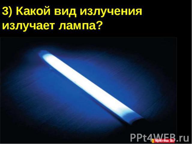 3) Какой вид излучения излучает лампа?А) Видимый светБ) Инфракрасное излучениеВ) Ультрафиолетовое излучениеГ) Рентгеновское излучение