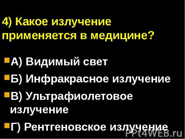 4) Какое излучение применяется в медицине?А) Видимый светБ) Инфракрасное излучениеВ) Ультрафиолетовое излучениеГ) Рентгеновское излучение