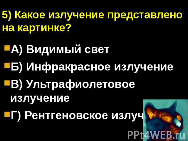 5) Какое излучение представлено на картинке?А) Видимый светБ) Инфракрасное излучениеВ) Ультрафиолетовое излучениеГ) Рентгеновское излучение