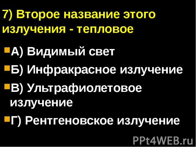7) Второе название этого излучения - тепловоеА) Видимый светБ) Инфракрасное излучениеВ) Ультрафиолетовое излучениеГ) Рентгеновское излучение