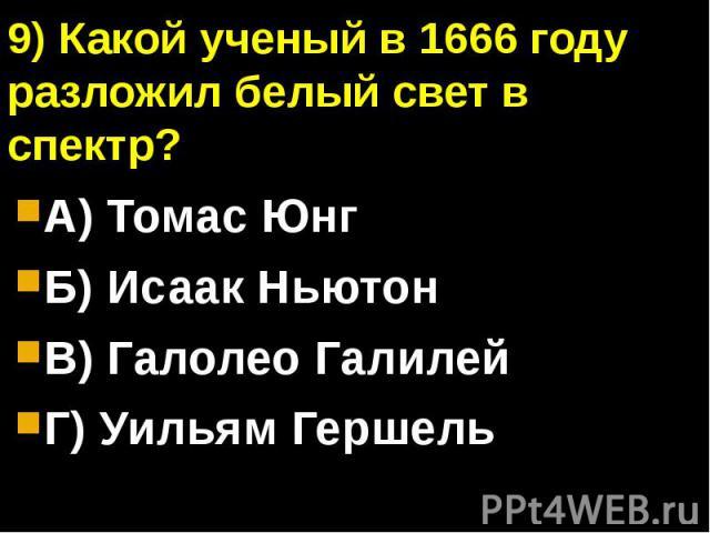 9) Какой ученый в 1666 году разложил белый свет в спектр?А) Томас ЮнгБ) Исаак НьютонВ) Галолео ГалилейГ) Уильям Гершель