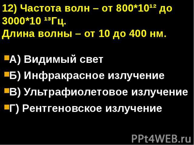 12) Частота волн – от 800*10¹² до 3000*10 ¹³Гц.Длина волны – от 10 до 400 нм.А) Видимый светБ) Инфракрасное излучениеВ) Ультрафиолетовое излучениеГ) Рентгеновское излучение