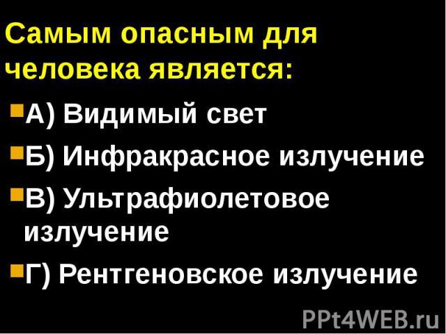 Самым опасным для человека является:А) Видимый светБ) Инфракрасное излучениеВ) Ультрафиолетовое излучениеГ) Рентгеновское излучение