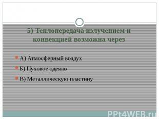 5) Теплопередача излучением и конвекцией возможна черезА) Атмосферный воздухБ) П