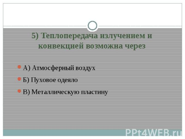 5) Теплопередача излучением и конвекцией возможна черезА) Атмосферный воздухБ) Пуховое одеяло В) Металлическую пластину