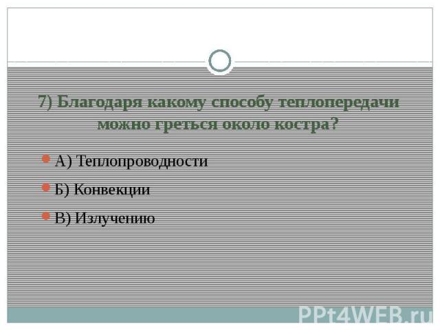 7) Благодаря какому способу теплопередачи можно греться около костра?А) Теплопроводности Б) Конвекции В) Излучению
