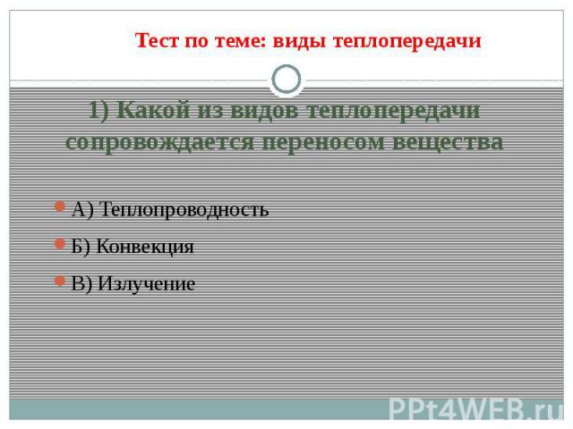 1) Какой из видов теплопередачи сопровождается переносом веществаА) Теплопроводность Б) Конвекция В) Излучение
