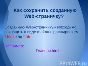 Как сохранить созданную Web-страничку? Созданную Web-страничку необходимо сохран
