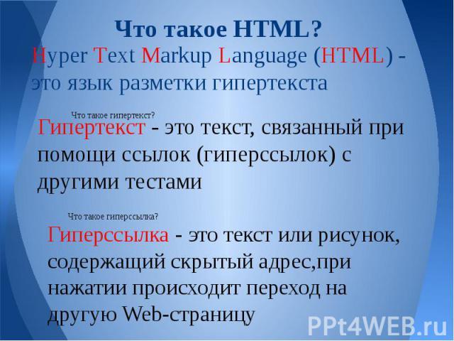 Что такое HTML? Hyper Text Markup Language (HTML) - это язык разметки гипертекста Гипертекст - это текст, связанный при помощи ссылок (гиперссылок) с другими тестами Гиперссылка - это текст или рисунок, содержащий скрытый адрес,при нажатии происходи…