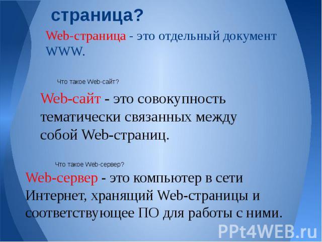 Что такое Web-страница? Web-страница - это отдельный документ WWW. Web-сайт - это совокупность тематически связанных между собой Web-страниц. Web-сервер - это компьютер в сети Интернет, хранящий Web-страницы и соответствующее ПО для работы с ними.