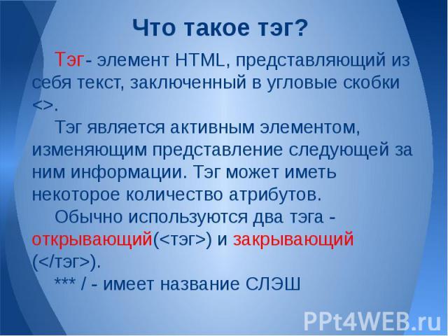 Тэг - элемент HTML, представляющий из себя текст, заключенный в угловые скобки . Тэг является активным элементом, изменяющим представление следующей за ним информации. Тэг может иметь некоторое количество атрибутов. Обычно используются два тэга - от…