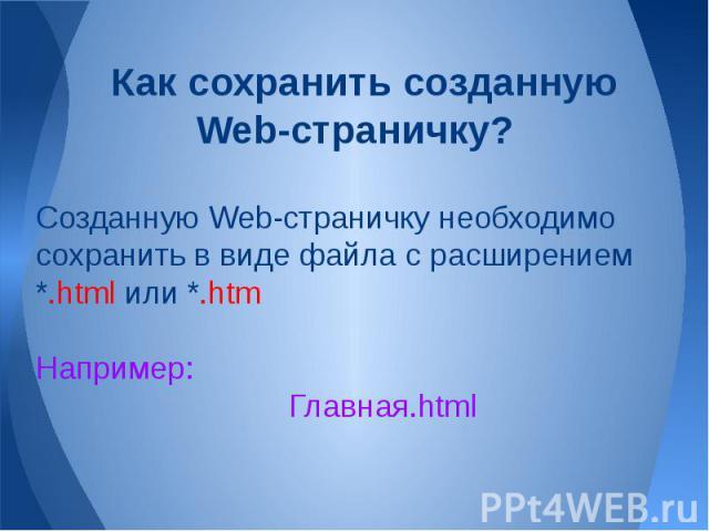 Как сохранить созданную Web-страничку? Созданную Web-страничку необходимо сохранить в виде файла с расширением *.html или *.htmНапример:Главная.html