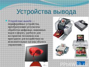 Устройства вывода Устройства вывода — периферийные устройства, преобразующие рез