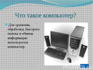 Что такое компьютер?Для хранения, обработки, быстрого поиска и обмена информации