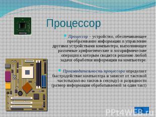 Процессор Процессор – устройство, обеспечивающее преобразование информации и упр