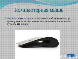 Компьютерная мышь – механический манипулятор, преобразующий механические движени