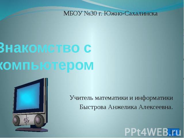 Знакомство с компьютеромУчитель математики и информатикиБыстрова Анжелика Алексеевна.