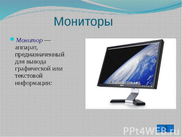 МониторыМонитор — аппарат, предназначенный для вывода графической или текстовой информации: