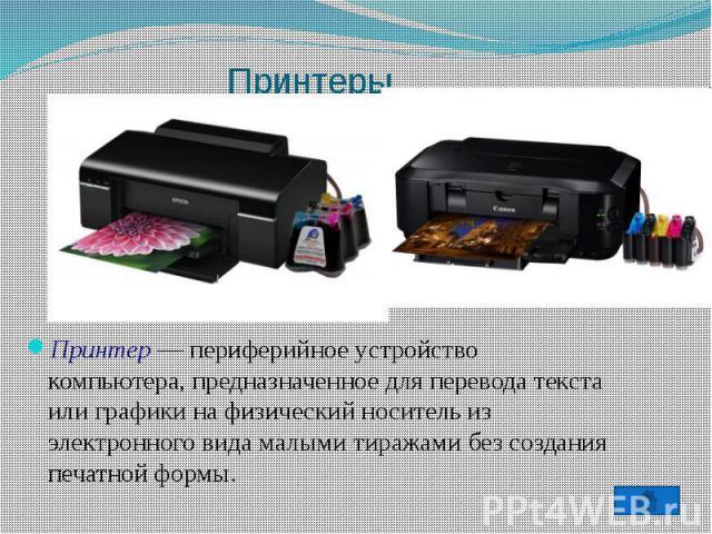 ПринтерыПринтер — периферийное устройство компьютера, предназначенное для перевода текста или графики на физический носитель из электронного вида малыми тиражами без создания печатной формы.
