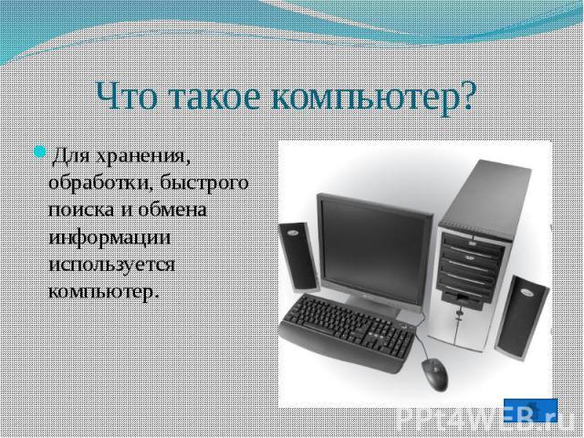 Что такое компьютер?Для хранения, обработки, быстрого поиска и обмена информации используется компьютер.