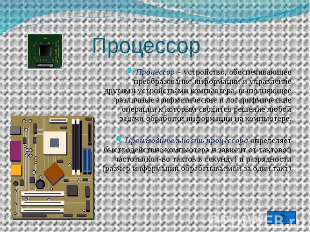 Процессор Процессор – устройство, обеспечивающее преобразование информации и управление другими устройствами компьютера, выполняющее различные арифметические и логарифмические операции к которым сводится решение любой задачи обработки информации на …