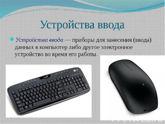 Устройства ввода Устройства ввода — приборы для занесения (ввода) данных в компьютер либо другое электронное устройство во время его работы.
