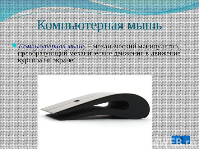 Компьютерная мышь – механический манипулятор, преобразующий механические движения в движение курсора на экране.