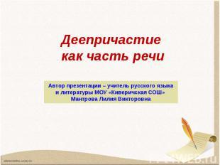 Деепричастие как часть речи Автор презентации – учитель русского языка и литерат
