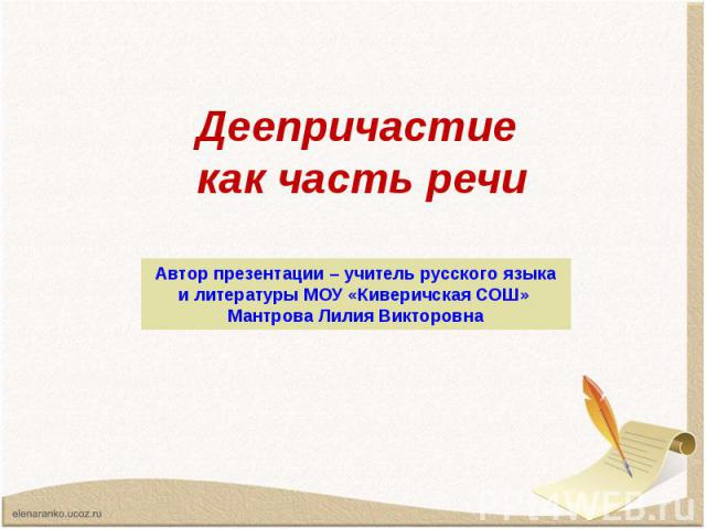 Деепричастие как часть речи Автор презентации – учитель русского языка и литературы МОУ «Киверичская СОШ» Мантрова Лилия Викторовна