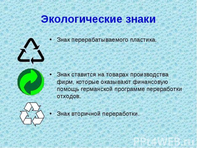 Экологические знаки Знак перерабатываемого пластика.Знак ставится на товарах производства фирм, которые оказывают финансовую помощь германской программе переработки отходов.Знак вторичной переработки.