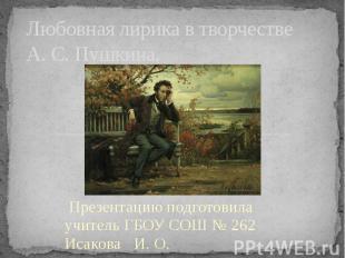 Любовная лирика в творчестве А. С. Пушкина Презентацию подготовила учитель ГБОУ