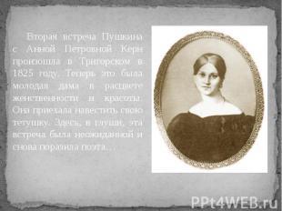 Вторая встреча Пушкина с Анной Петровной Керн произошла в Тригорском в 1825 году