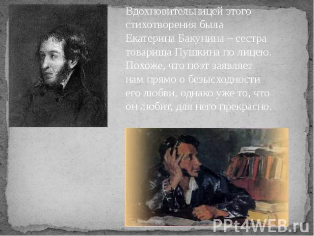 Вдохновительницей этого стихотворения была Екатерина Бакунина – сестра товарища Пушкина по лицею. Похоже, что поэт заявляет нам прямо о безысходности его любви, однако уже то, что он любит, для него прекрасно.