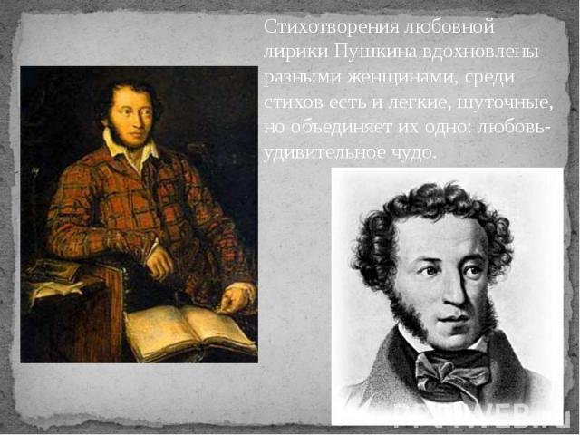 Стихотворения любовной лирики Пушкина вдохновлены разными женщинами, среди стихов есть и легкие, шуточные, но объединяет их одно: любовь- удивительное чудо.