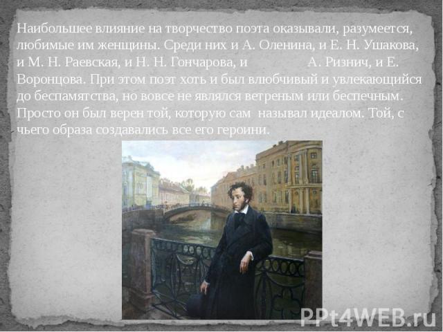 Наибольшее влияние на творчество поэта оказывали, разумеется, любимые им женщины. Среди них и А. Оленина, и Е. Н. Ушакова, и М. Н. Раевская, и Н. Н. Гончарова, и А. Ризнич, и Е. Воронцова. При этом поэт хоть и был влюбчивый и увлекающийся до беспамя…
