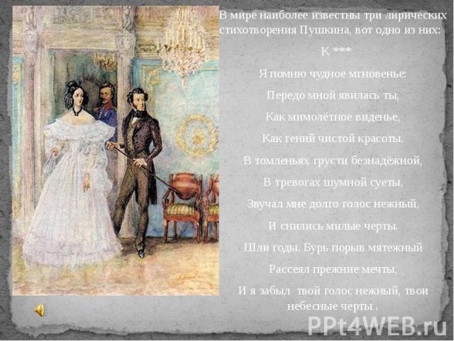 В мире наиболее известны три лирических стихотворения Пушкина, вот одно из них: К ***Я помню чудное мгновенье:Передо мной явилась ты,Как мимолётное виденье,Как гений чистой красоты.В томленьях грусти безнадёжной,В тревогах шумной суеты,Звучал мне до…