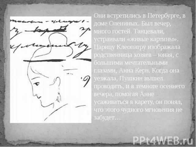 Они встретились в Петербурге, в доме Олениных. Был вечер, много гостей. Танцевали, устраивали «живые картины». Царицу Клеопатру изображала родственница хозяев – юная, с большими мечтательными глазами, Анна Керн. Когда она уезжала, Пушкин вышел прово…
