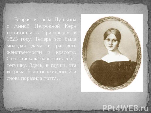 Вторая встреча Пушкина с Анной Петровной Керн произошла в Тригорском в 1825 году. Теперь это была молодая дама в расцвете женственности и красоты. Она приехала навестить свою тетушку. Здесь, в глуши, эта встреча была неожиданной и снова поразила поэта…